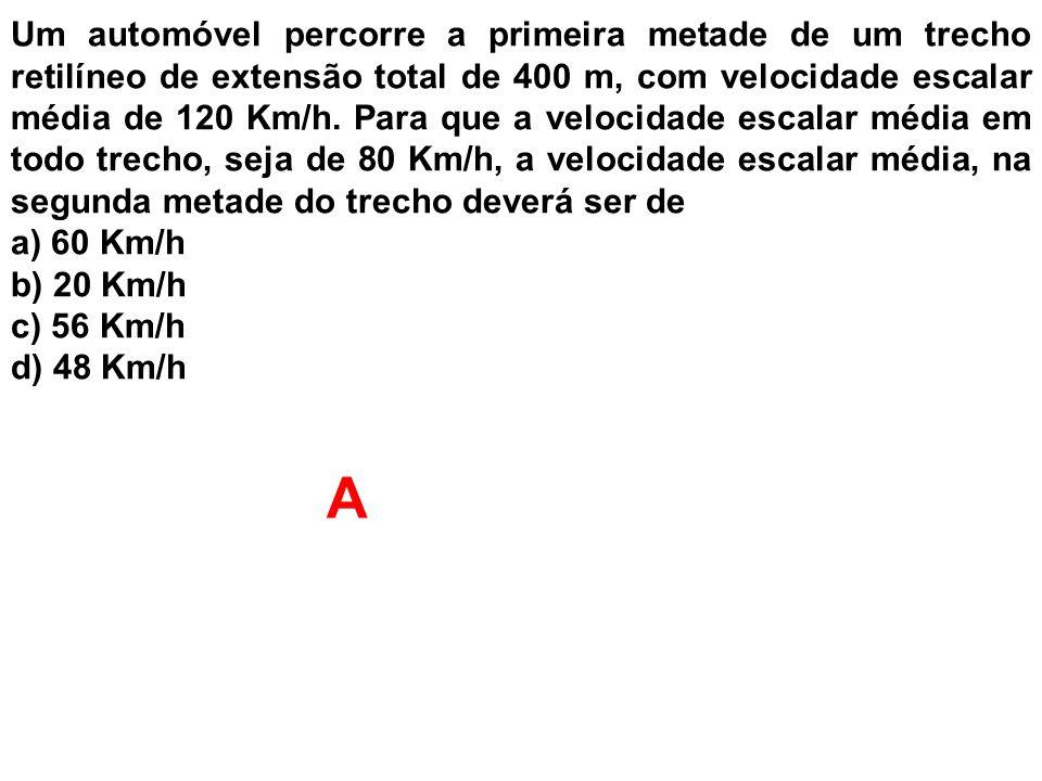 Um automóvel percorre a primeira metade de um trecho retilíneo de extensão total de 400 m, com velocidade escalar média de 120 Km/h. Para que a velocidade escalar média em todo trecho, seja de 80 Km/h, a velocidade escalar média, na segunda metade do trecho deverá ser de