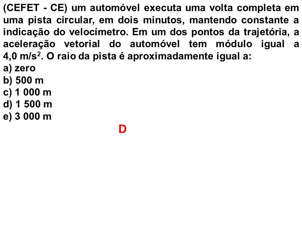 (CEFET - CE) um automóvel executa uma volta completa em uma pista circular, em dois minutos, mantendo constante a indicação do velocímetro. Em um dos pontos da trajetória, a aceleração vetorial do automóvel tem módulo igual a 4,0 m/s2. O raio da pista é aproximadamente igual a: