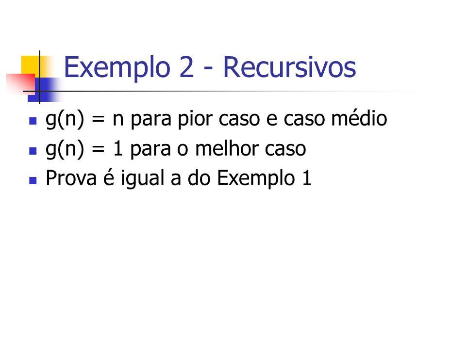 Exemplo 2 - Recursivos g(n) = n para pior caso e caso médio
