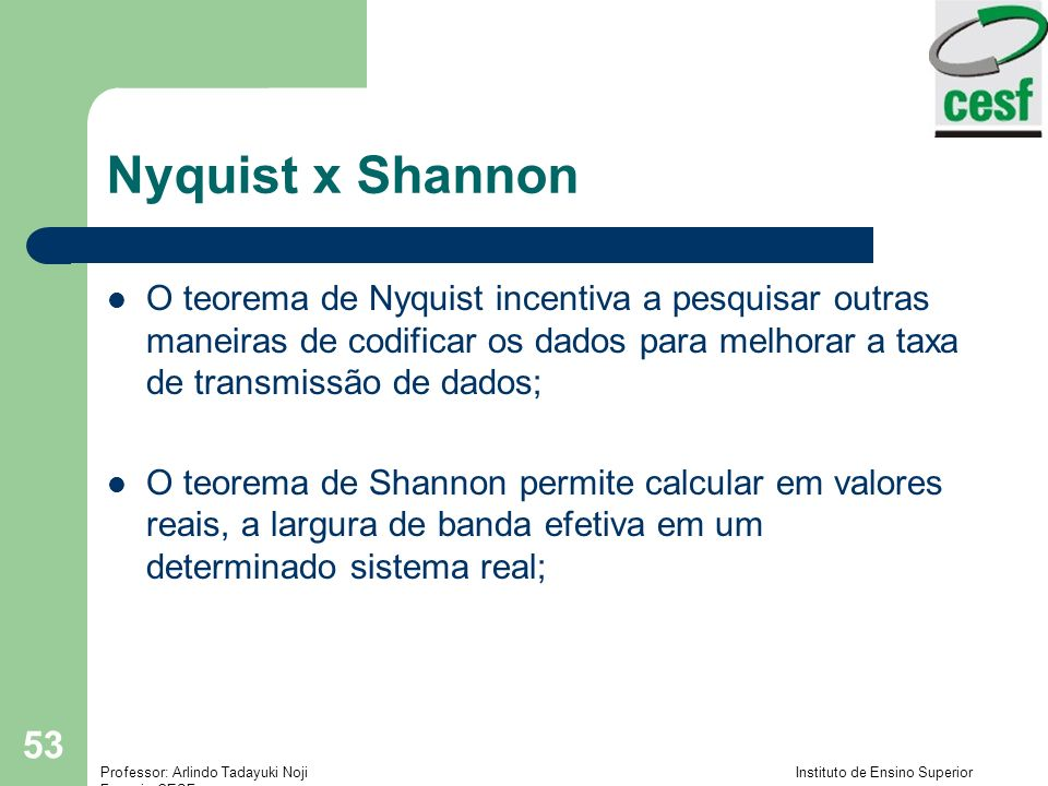 Nyquist x ShannonO teorema de Nyquist incentiva a pesquisar outras maneiras de codificar os dados para melhorar a taxa de transmissão de dados;
