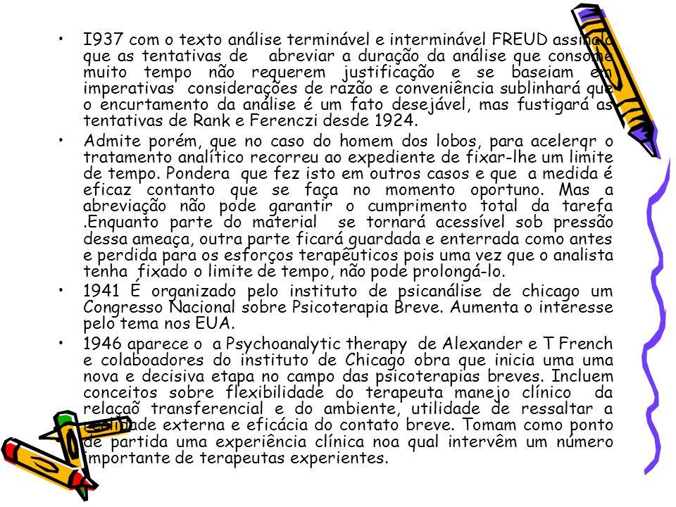 I937 com o texto análise terminável e interminável FREUD assinala que as tentativas de abreviar a duração da análise que consome muito tempo não requerem justificação e se baseiam em imperativas considerações de razão e conveniência sublinhará que o encurtamento da análise é um fato desejável, mas fustigará as tentativas de Rank e Ferenczi desde 1924.