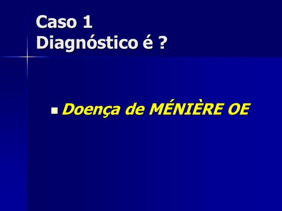Caso 1 Diagnóstico é Doença de MÉNIÈRE OE
