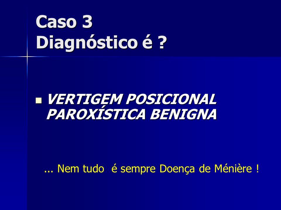 Caso 3 Diagnóstico é VERTIGEM POSICIONAL PAROXÍSTICA BENIGNA