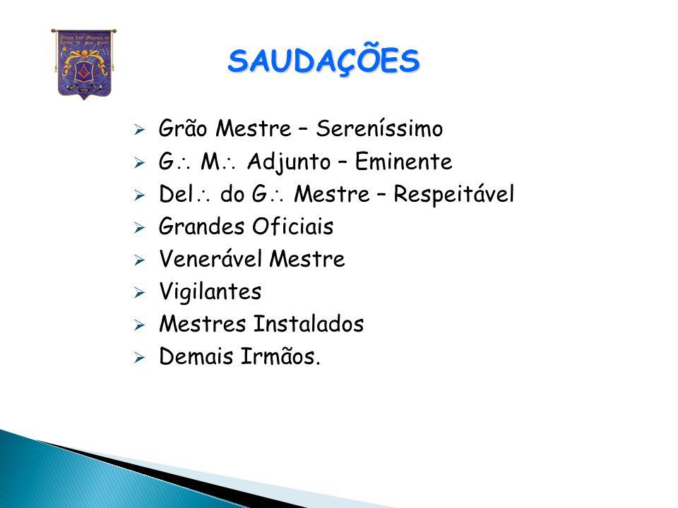 SAUDAÇÕES Grão Mestre – Sereníssimo G M Adjunto – Eminente