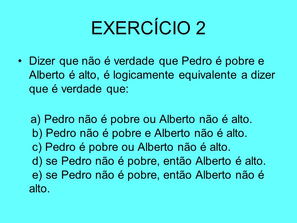 EXERCÍCIO 2 Dizer que não é verdade que Pedro é pobre e Alberto é alto, é logicamente equivalente a dizer que é verdade que: