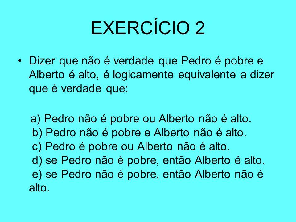 EXERCÍCIO 2Dizer que não é verdade que Pedro é pobre e Alberto é alto, é logicamente equivalente a dizer que é verdade que: