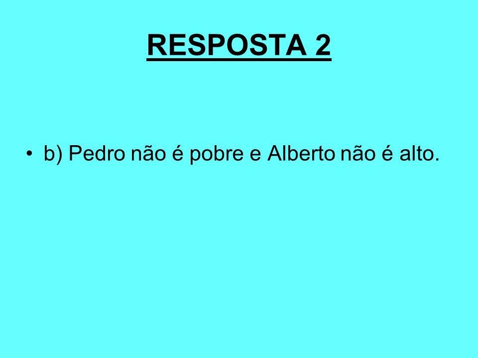 RESPOSTA 2 b) Pedro não é pobre e Alberto não é alto.