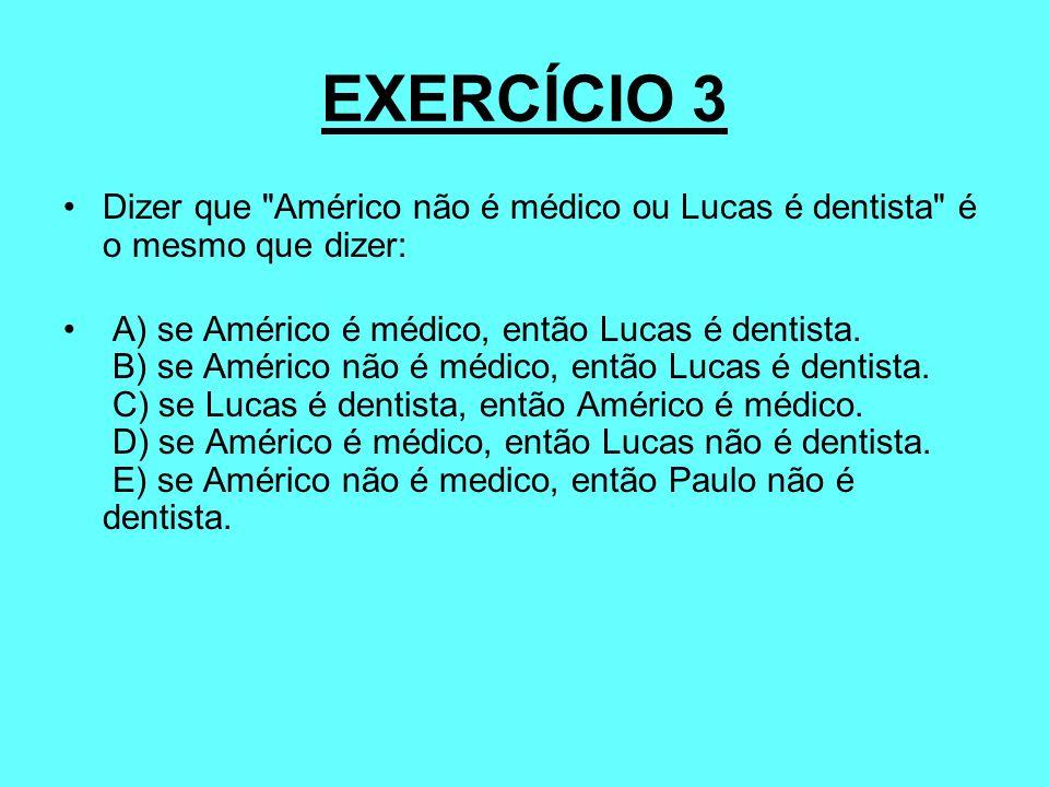 EXERCÍCIO 3Dizer que Américo não é médico ou Lucas é dentista é o mesmo que dizer: