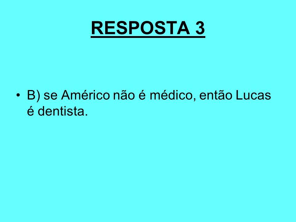 RESPOSTA 3 B) se Américo não é médico, então Lucas é dentista.