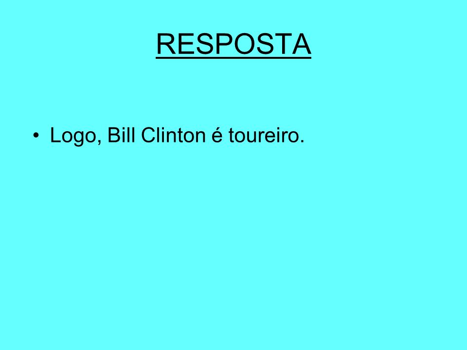 RESPOSTA Logo, Bill Clinton é toureiro.