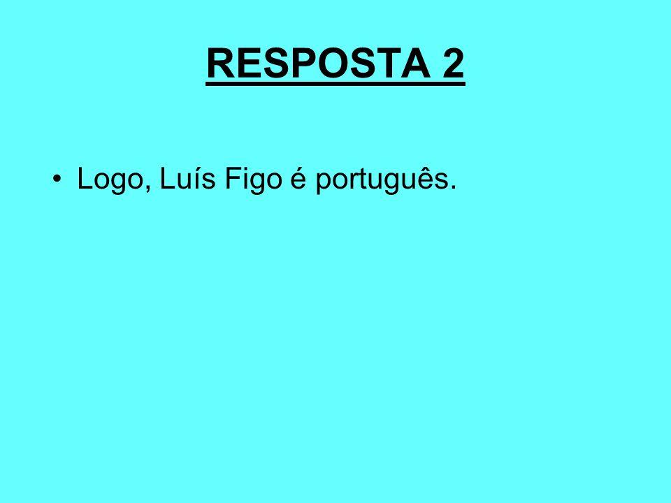 RESPOSTA 2 Logo, Luís Figo é português.