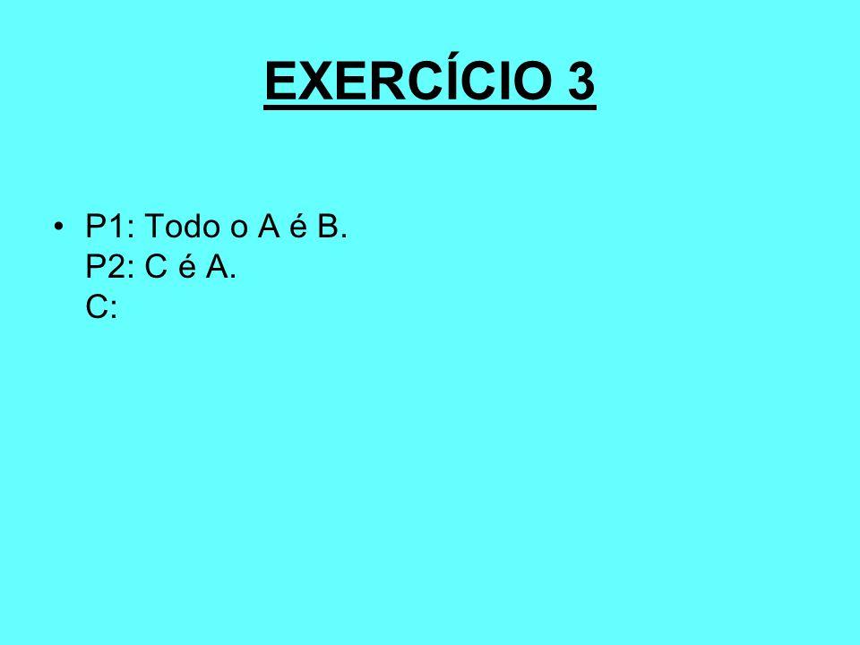 EXERCÍCIO 3 P1: Todo o A é B. P2: C é A. C: