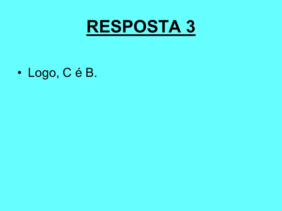 RESPOSTA 3 Logo, C é B.