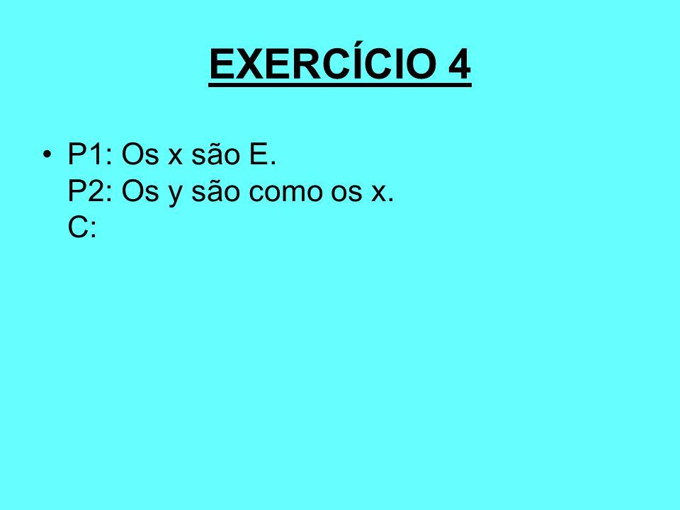 EXERCÍCIO 4 P1: Os x são E. P2: Os y são como os x. C: