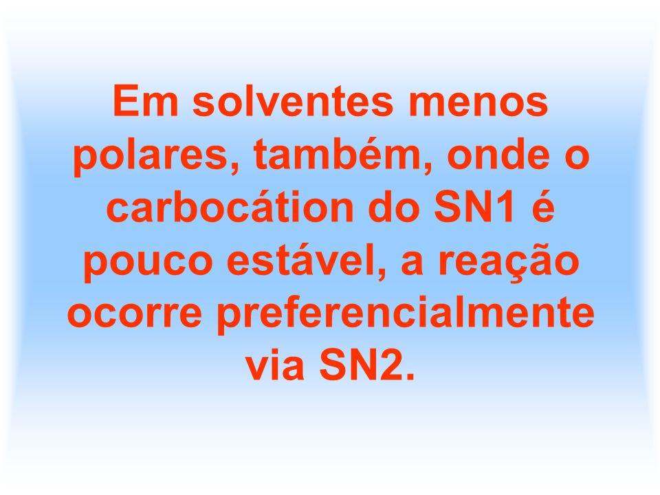 Em solventes menos polares, também, onde o carbocátion do SN1 é pouco estável, a reação ocorre preferencialmente via SN2.
