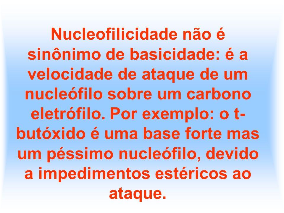 Nucleofilicidade não é sinônimo de basicidade: é a velocidade de ataque de um nucleófilo sobre um carbono eletrófilo.
