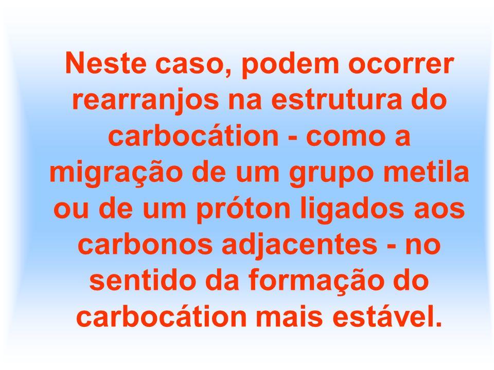 Neste caso, podem ocorrer rearranjos na estrutura do carbocátion - como a migração de um grupo metila ou de um próton ligados aos carbonos adjacentes - no sentido da formação do carbocátion mais estável.