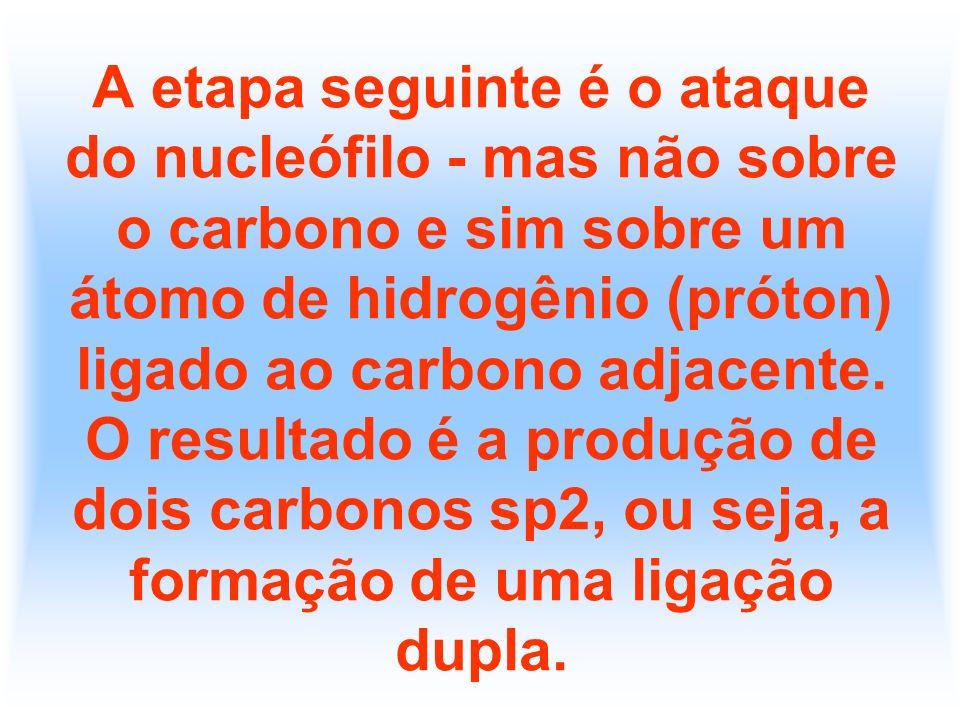 A etapa seguinte é o ataque do nucleófilo - mas não sobre o carbono e sim sobre um átomo de hidrogênio (próton) ligado ao carbono adjacente.