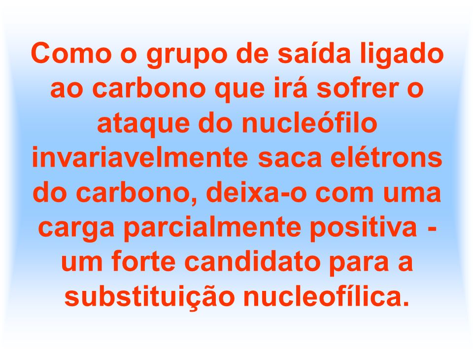 Como o grupo de saída ligado ao carbono que irá sofrer o ataque do nucleófilo invariavelmente saca elétrons do carbono, deixa-o com uma carga parcialmente positiva - um forte candidato para a substituição nucleofílica.