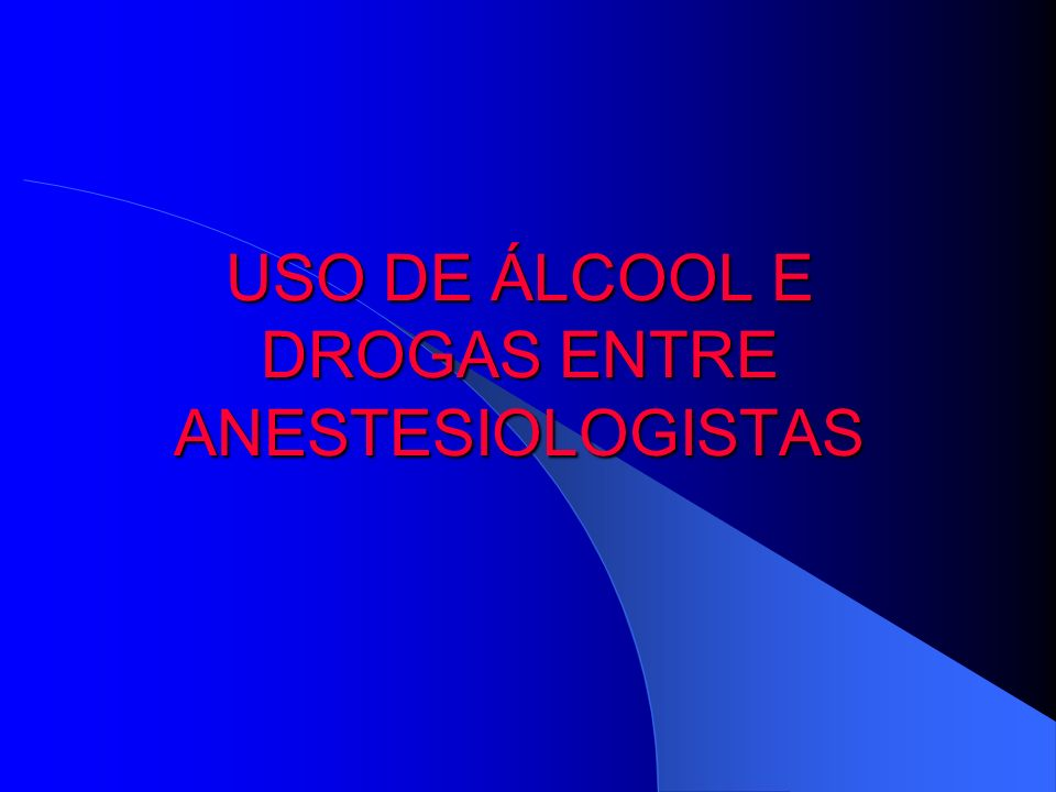 USO DE ÁLCOOL E DROGAS ENTRE ANESTESIOLOGISTAS