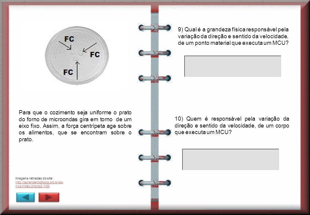 9) Qual é a grandeza física responsável pela variação da direção e sentido da velocidade, de um ponto material que executa um MCU