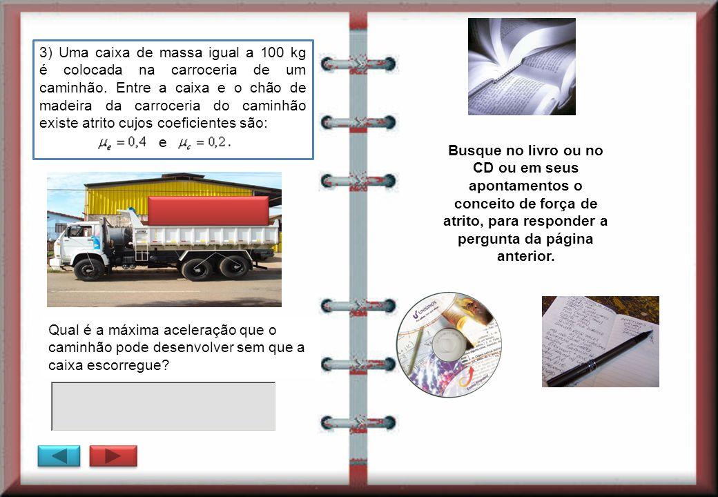 3) Uma caixa de massa igual a 100 kg é colocada na carroceria de um caminhão. Entre a caixa e o chão de madeira da carroceria do caminhão existe atrito cujos coeficientes são: