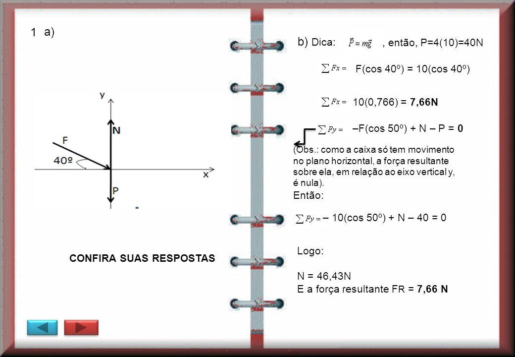 1 a) b) Dica: , então, P=4(10)=40N F(cos 40º) = 10(cos 40º)