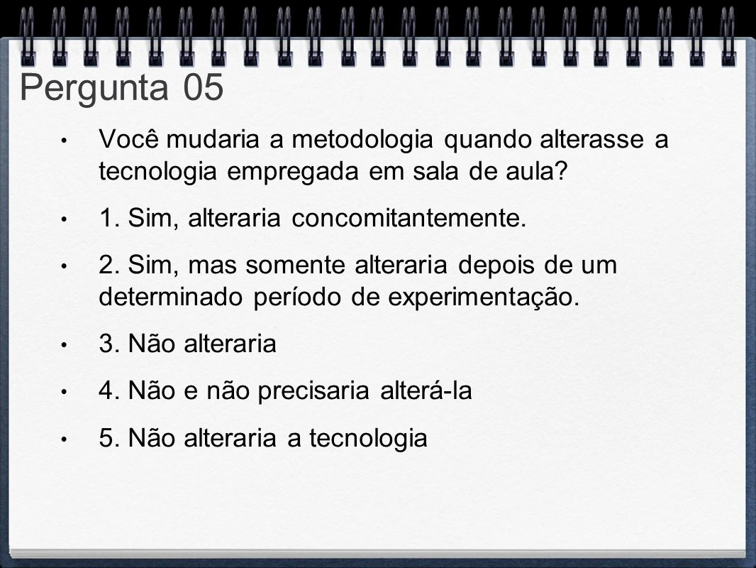 Pergunta 05 Você mudaria a metodologia quando alterasse a tecnologia empregada em sala de aula 1. Sim, alteraria concomitantemente.