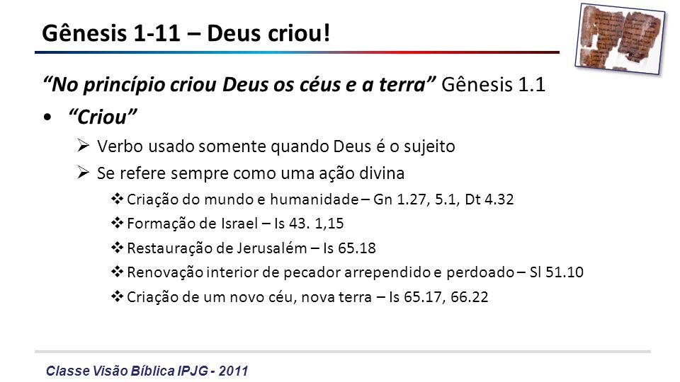 Gênesis 1-11 – Deus criou! No princípio criou Deus os céus e a terra Gênesis 1.1. Criou Verbo usado somente quando Deus é o sujeito.
