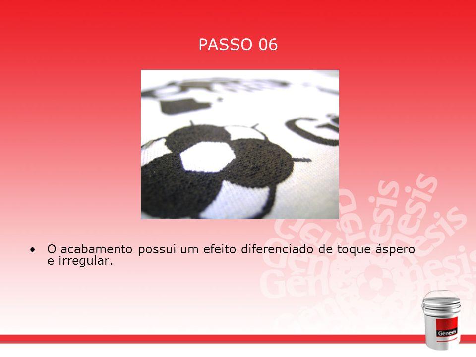 PASSO 06 O acabamento possui um efeito diferenciado de toque áspero e irregular.