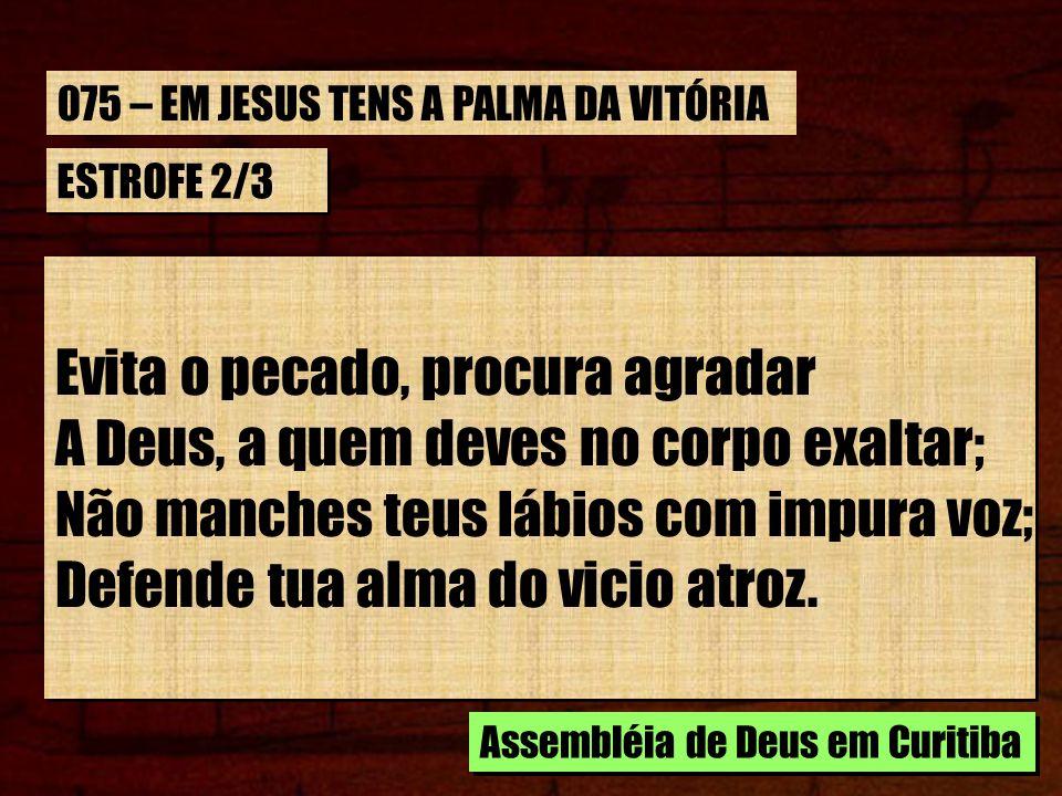 Evita o pecado, procura agradar A Deus, a quem deves no corpo exaltar;