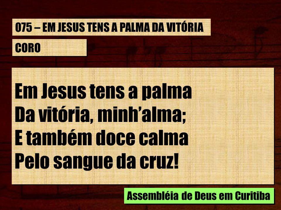Em Jesus tens a palma Da vitória, minh'alma; E também doce calma