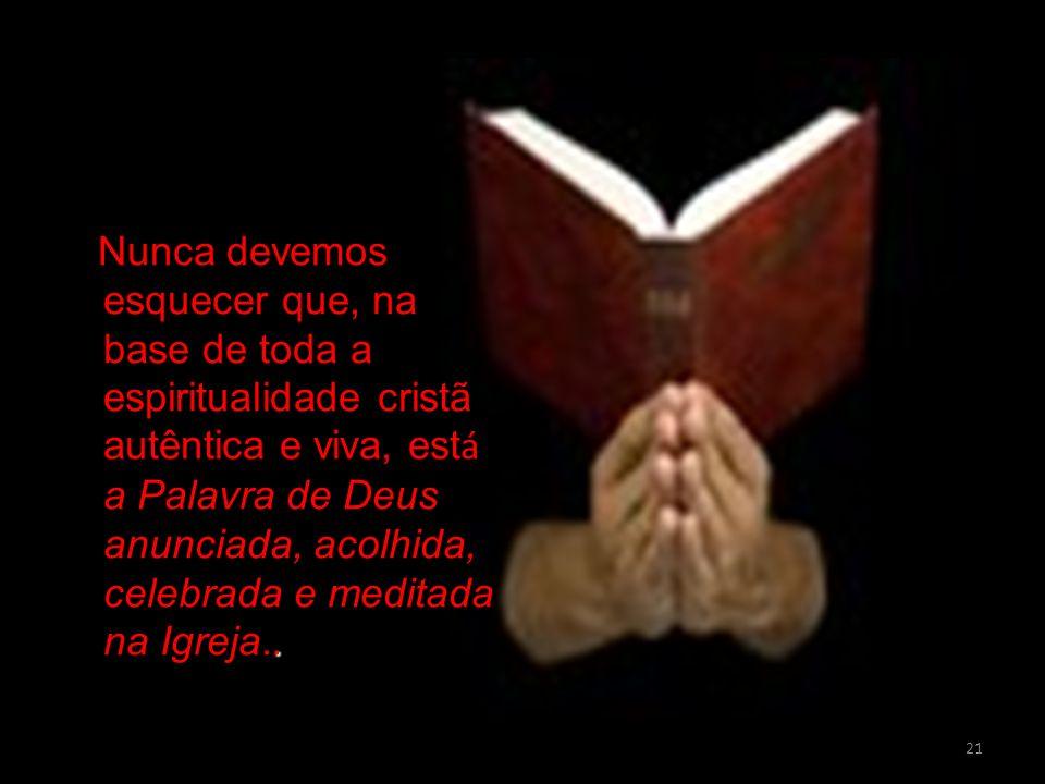 Nunca devemos esquecer que, na base de toda a espiritualidade cristã autêntica e viva, está a Palavra de Deus anunciada, acolhida, celebrada e meditada na Igreja..