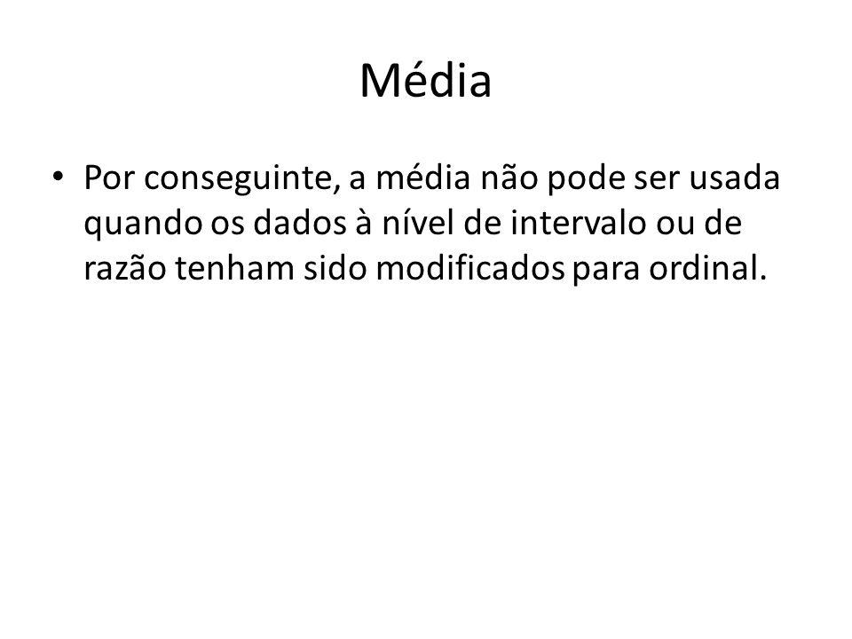 Média Por conseguinte, a média não pode ser usada quando os dados à nível de intervalo ou de razão tenham sido modificados para ordinal.