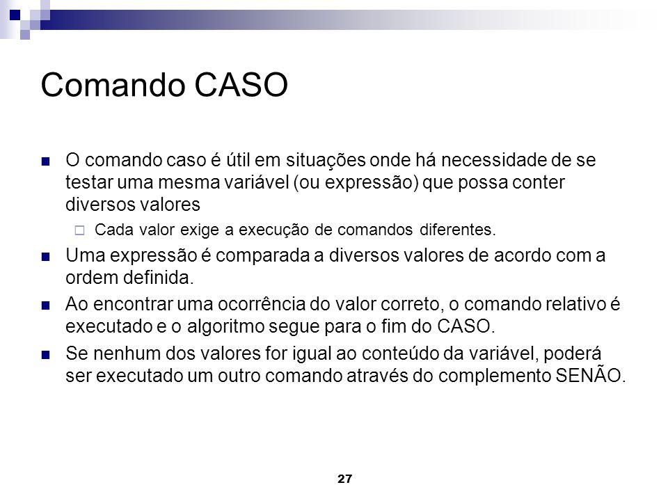 Comando CASOO comando caso é útil em situações onde há necessidade de se testar uma mesma variável (ou expressão) que possa conter diversos valores.