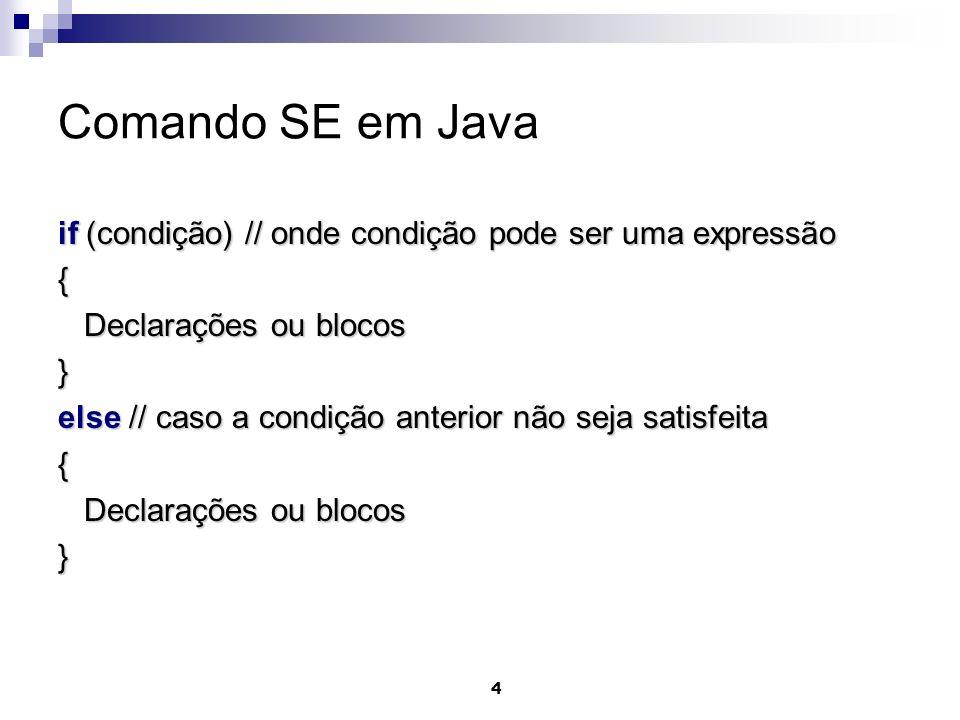 Comando SE em Java if (condição) // onde condição pode ser uma expressão. { Declarações ou blocos.