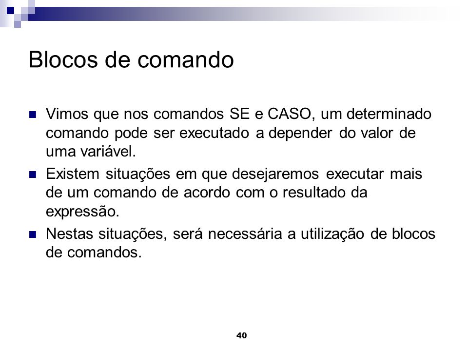 Blocos de comandoVimos que nos comandos SE e CASO, um determinado comando pode ser executado a depender do valor de uma variável.