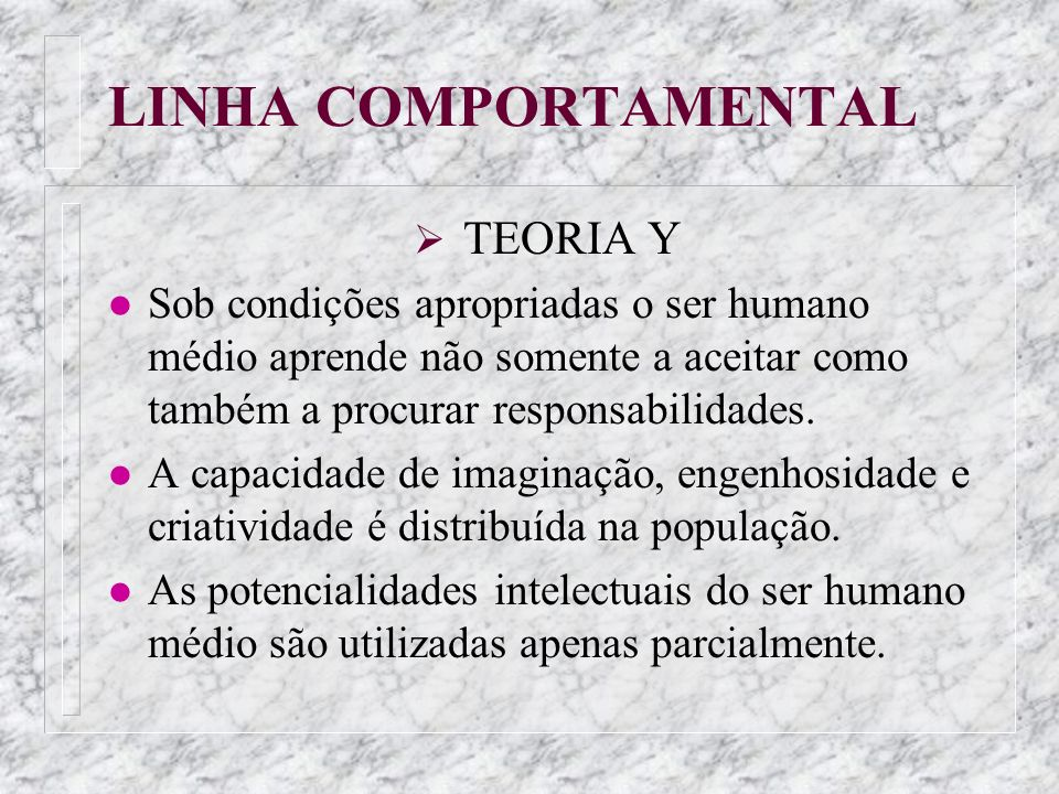 LINHA COMPORTAMENTALTEORIA Y. Sob condições apropriadas o ser humano médio aprende não somente a aceitar como também a procurar responsabilidades.