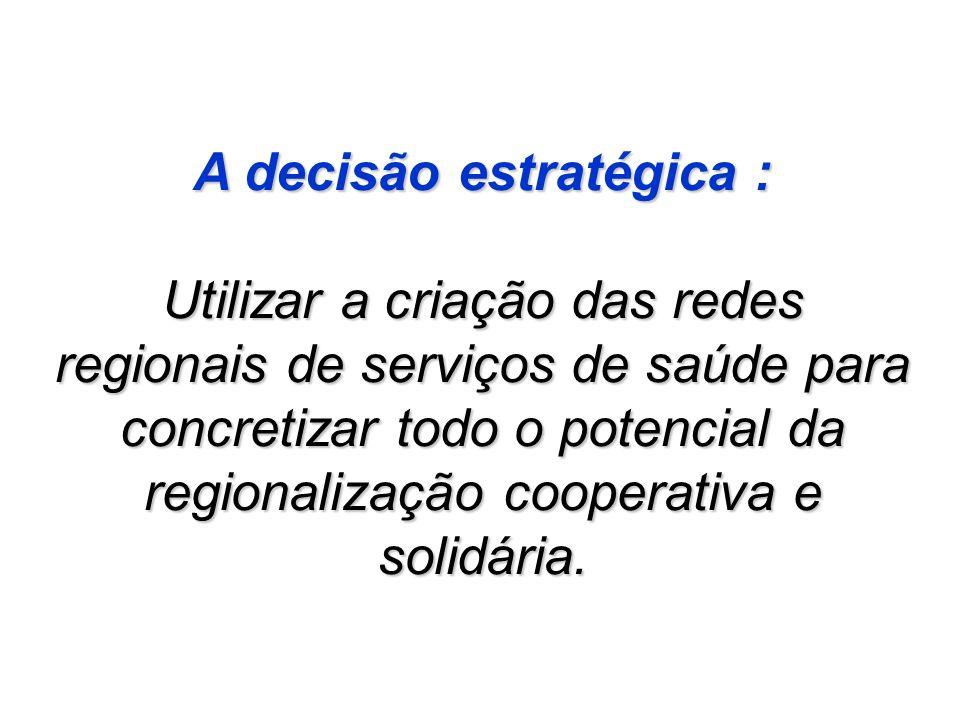 A decisão estratégica : Utilizar a criação das redes regionais de serviços de saúde para concretizar todo o potencial da regionalização cooperativa e solidária.