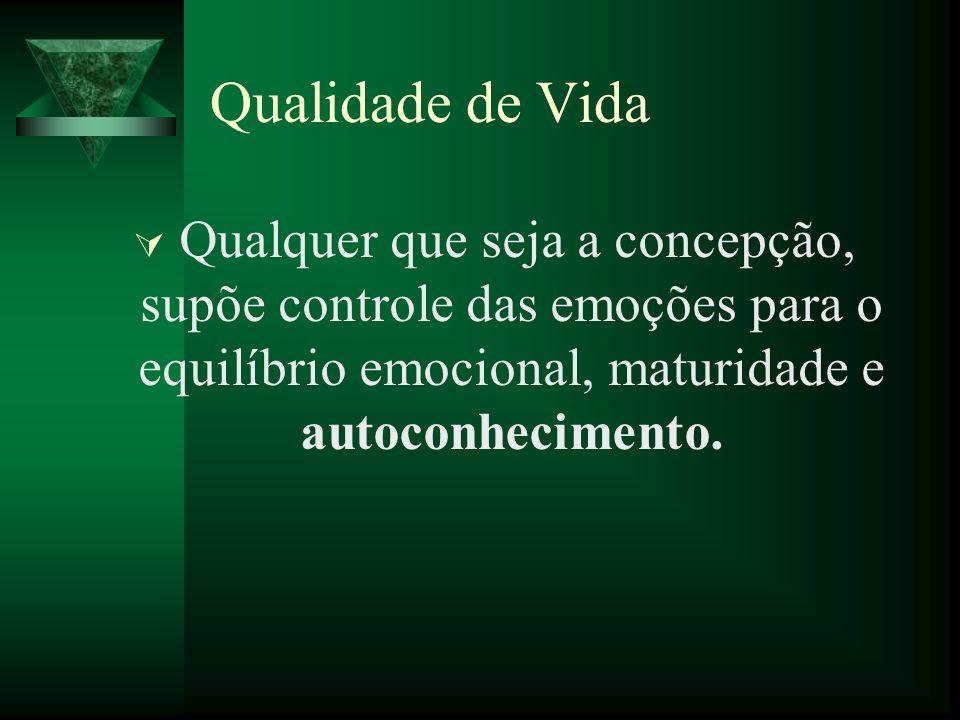 Qualidade de Vida Qualquer que seja a concepção, supõe controle das emoções para o equilíbrio emocional, maturidade e autoconhecimento.