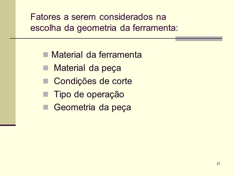 Fatores a serem considerados na escolha da geometria da ferramenta:
