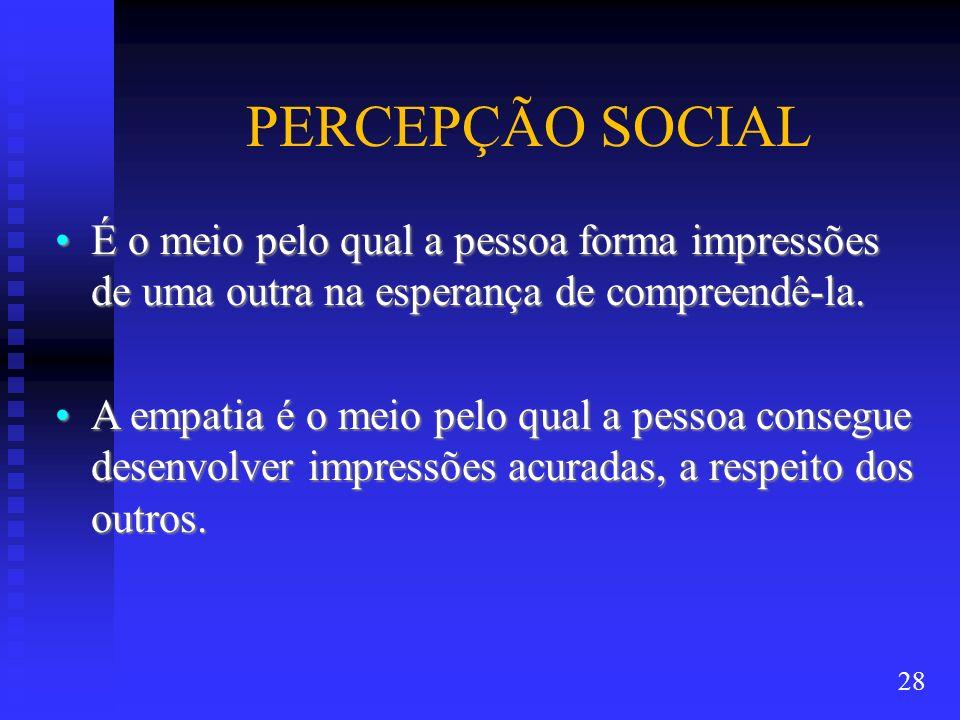 PERCEPÇÃO SOCIALÉ o meio pelo qual a pessoa forma impressões de uma outra na esperança de compreendê-la.