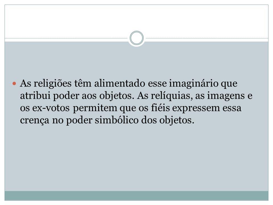 As religiões têm alimentado esse imaginário que atribui poder aos objetos.