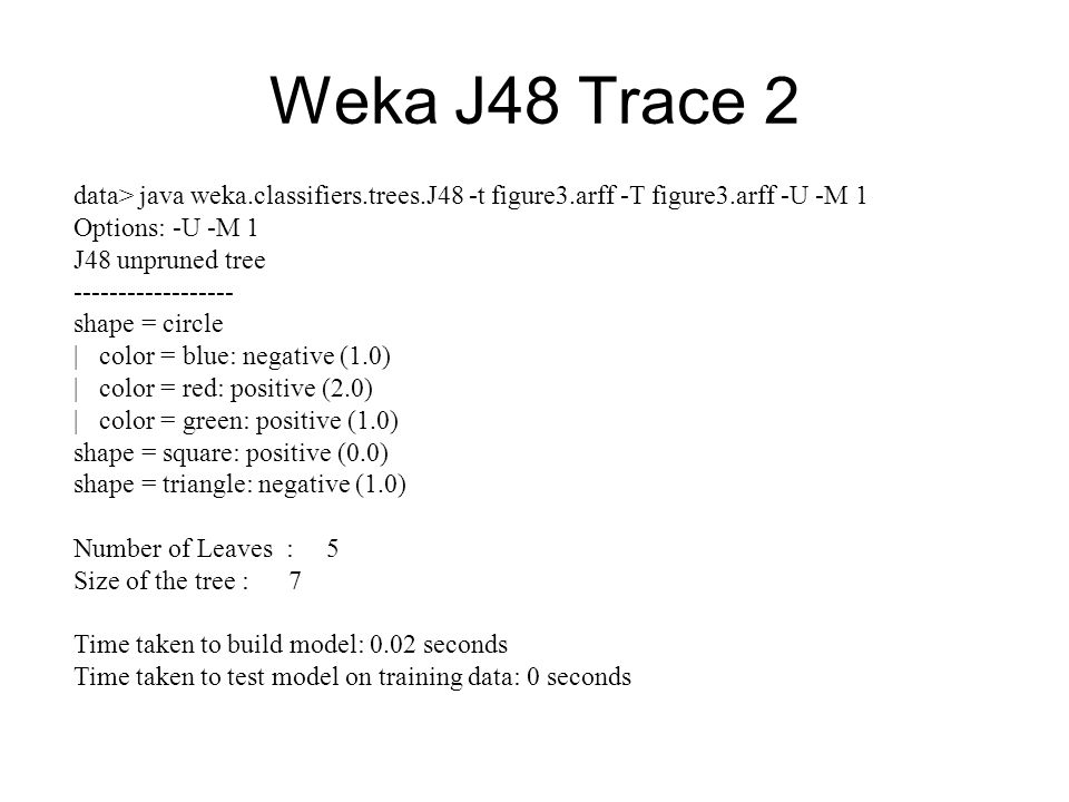 Weka J48 Trace 2 data> java weka.classifiers.trees.J48 -t figure3.arff -T figure3.arff -U -M 1. Options: -U -M 1.