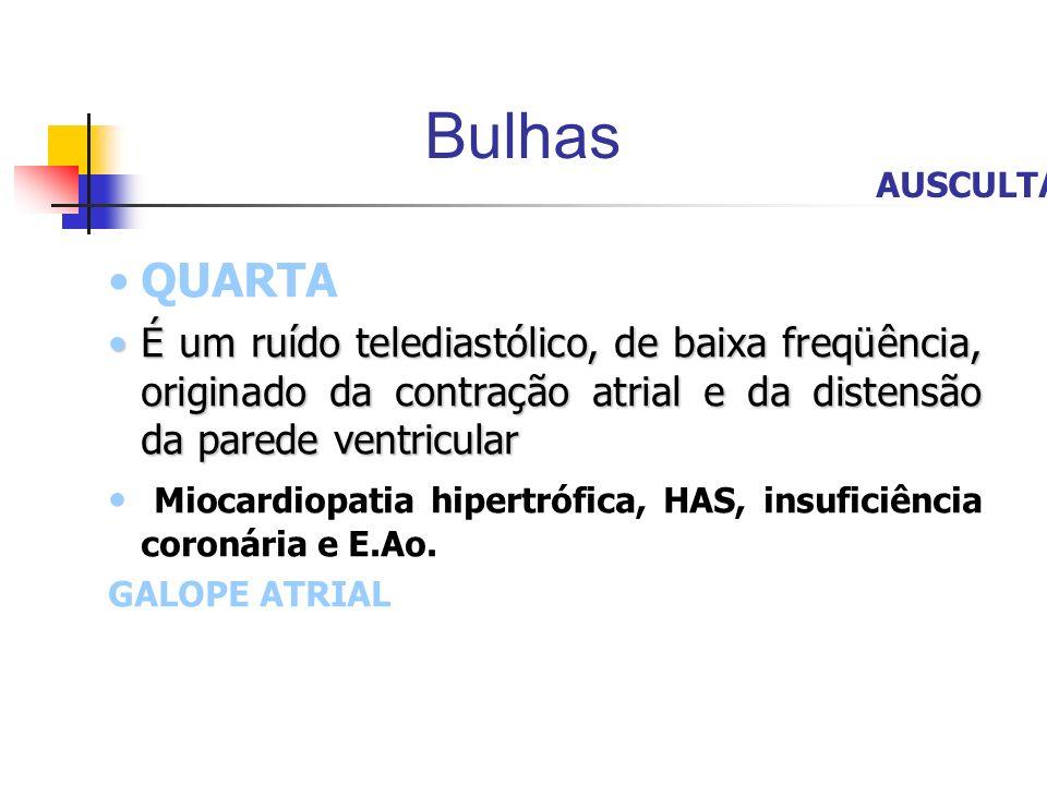 Bulhas AUSCULTA. QUARTA. É um ruído telediastólico, de baixa freqüência, originado da contração atrial e da distensão da parede ventricular.