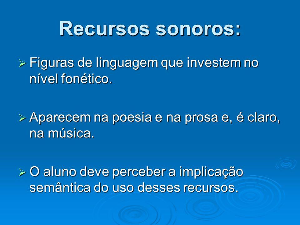 Recursos sonoros: Figuras de linguagem que investem no nível fonético.