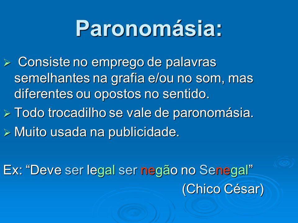 Paronomásia: Consiste no emprego de palavras semelhantes na grafia e/ou no som, mas diferentes ou opostos no sentido.