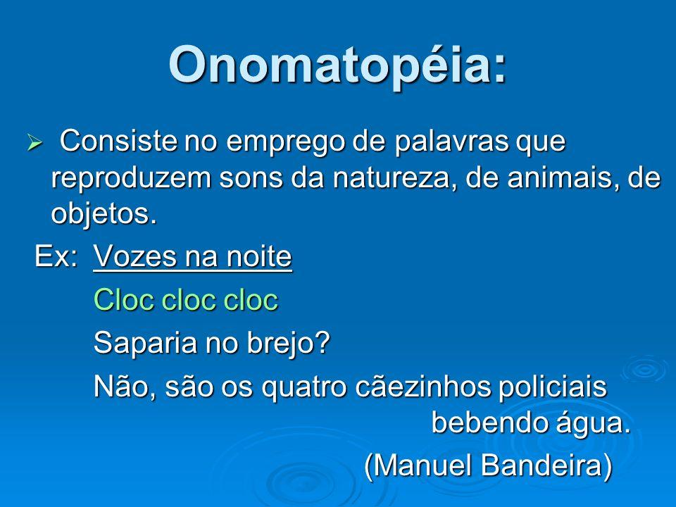 Onomatopéia: Consiste no emprego de palavras que reproduzem sons da natureza, de animais, de objetos.