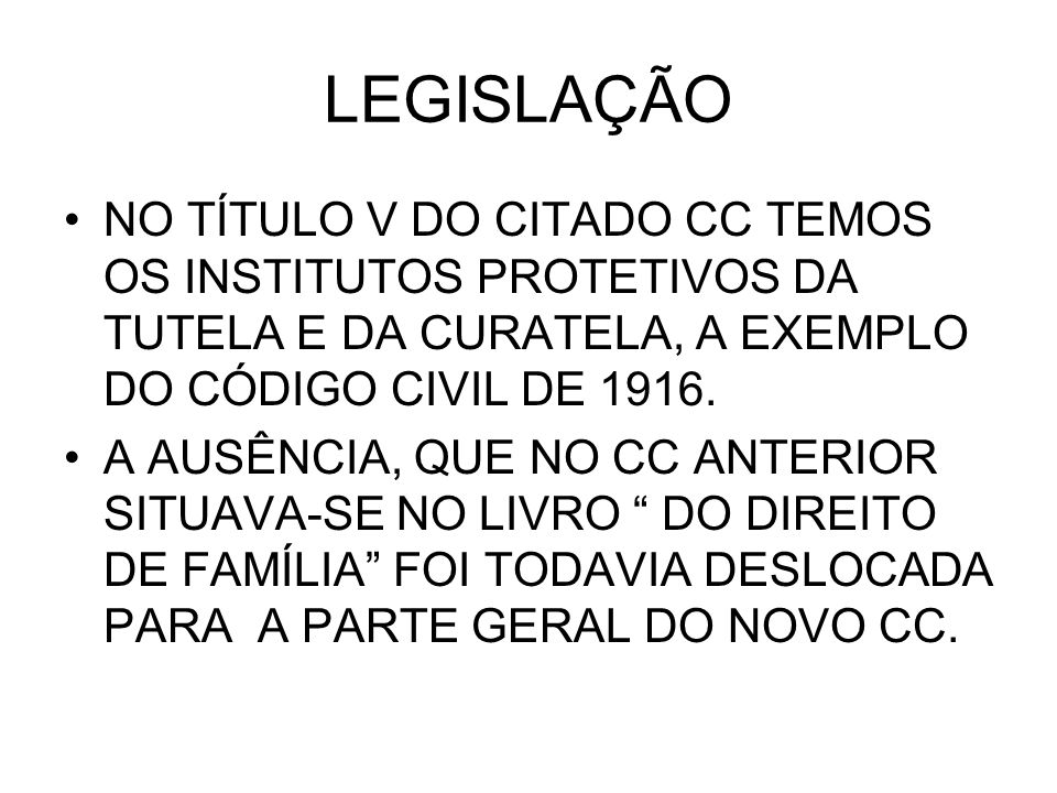 LEGISLAÇÃO NO TÍTULO V DO CITADO CC TEMOS OS INSTITUTOS PROTETIVOS DA TUTELA E DA CURATELA, A EXEMPLO DO CÓDIGO CIVIL DE 1916.
