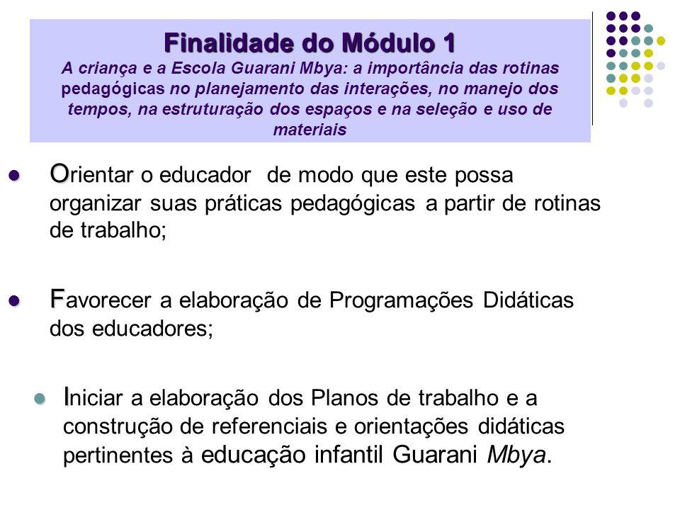 Finalidade do Módulo 1 A criança e a Escola Guarani Mbya: a importância das rotinas pedagógicas no planejamento das interações, no manejo dos tempos, na estruturação dos espaços e na seleção e uso de materiais